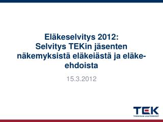 Eläkeselvitys 2012: Selvitys  TEKin  jäsenten näkemyksistä eläkeiästä ja eläke-ehdoista