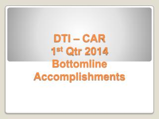 DTI – CAR 1 st Qtr  2014  Bottomline  Accomplishments