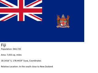 Fiji Population: 944,720 Area: 7,055 sq. miles 18.1416° S, 178.4419° Suva, Coordinates