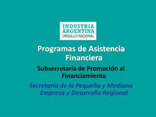 Programas de Asistencia Financiera Subsecretaría de Promoción al Financiamiento