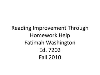 Reading Improvement Through Homework Help Fatimah Washington  Ed. 7202 Fall 2010