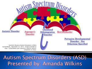 Autism Spectrum Disorders (ASD) Presented by:  Amanda Wilkins