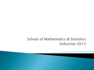 School of Mathematics & Statistics Induction 2013