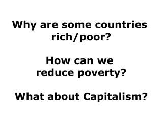 Why are some countries  rich/poor? How can we  reduce poverty? What about Capitalism?