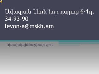 Ավագյան Լևոն նոր դպրոց  6-1դ. 34-93-90 levon-a@mskh.am