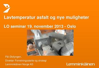 Lavtemperatur a sfalt og nye muligheter LO seminar 19.  november  2013 - Oslo