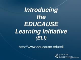 Introducing the EDUCAUSE  Learning Initiative  ELI