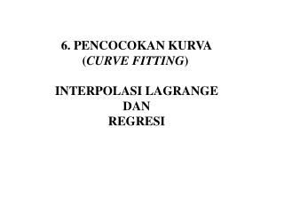 6. PENCOCOKAN KURVA            ( CURVE FITTING ) INTERPOLASI LAGRANGE  DAN  REGRESI