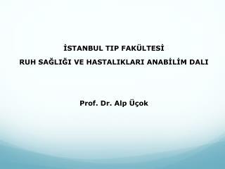 İSTANBUL TIP FAKÜLTESİ  RUH SAĞLIĞI VE HASTALIKLARI ANABİLİM DALI Prof. Dr. Alp  Üçok