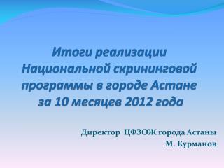 Итоги реализации  Национальной  скрининговой  программы в городе Астане  за 10 месяцев 2012 года