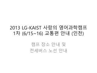 2013 LG-KAIST  사랑의 영어과학캠프 1 차  (6/15~16)  교통편 안내  ( 인천 )