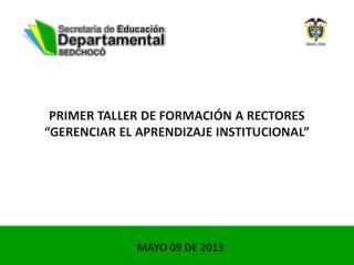 PRIMER TALLER DE FORMACI�N A RECTORES �GERENCIAR EL APRENDIZAJE INSTITUCIONAL�