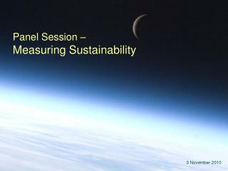 Panel Session �  Measuring Sustainability