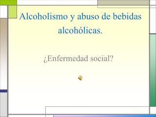 Alcoholismo y abuso de  bebidas alcoh�licas.