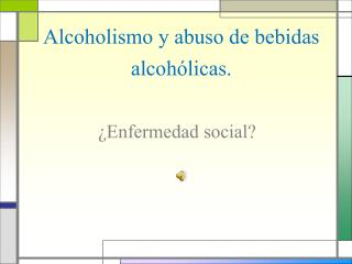 Alcoholismo y abuso de  bebidas alcohólicas.
