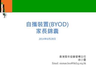 自攜裝置 (BYOD) 家長錦囊 2014 年 6 月 28 日 香港青年協會督導主任 徐小曼 Email: siuman.hsu@hkfyg.hk