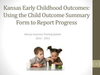 Kansas Early Childhood Outcomes:  Using the Child Outcome Summary Form to Report Progress