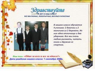 Наш девиз: «Один за всех и все за одного!» Дата рождения нашего класса: 1 сентября 2008г.
