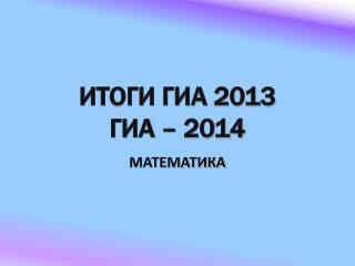 ИТОГИ ГИА 2013 ГИА – 2014