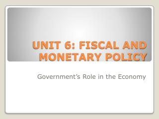 UNIT 6: FISCAL AND MONETARY POLICY