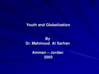 Youth and Globalization    By  Dr. Mahmoud  Al Sarhan   Amman   Jordan  2005