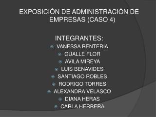 EXPOSICIÓN DE ADMINISTRACIÓN DE EMPRESAS (CASO 4) INTEGRANTES: VANESSA RENTERIA GUALLE FLOR