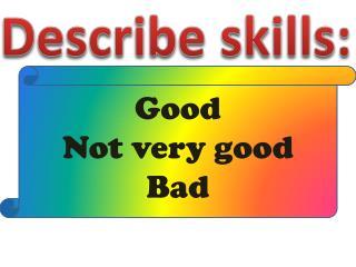 Describe skills: