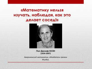 Пол Джозеф КОЭН (1934-2007) Американский математик, обладатель премии Филдса.
