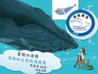 書報四演講 賞鯨的生態旅遊發展 周蓮香  教授 編號 :425