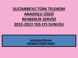 SULTANBEYLİ TÜRK TELEKOM ANADOLU LİSESİ REHBERLİK SERVİSİ 2012-2013 YGS LYS SUNUSU