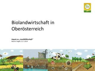"""Biolandwirtschaft in  Oberö sterreich Impuls zu """" LandWIRtschaft """" Martin Tragler, 21.7.2014"""
