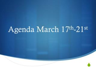 Agenda March 17 th -21 st