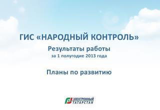 ГИС «НАРОДНЫЙ  КОНТРОЛЬ » Результаты работы  за 1 полугодие  2013  года Планы по развитию
