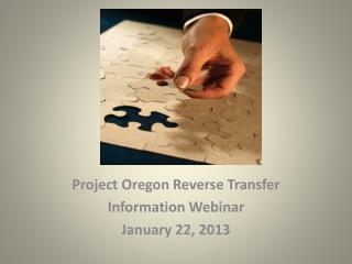 Project Oregon Reverse Transfer Information Webinar January 22, 2013