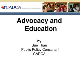 Advocacy and Education by Sue Thau   Public Policy Consultant CADCA