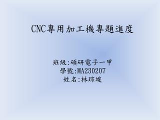 CNC 專用加工機專題進度 班級 : 碩研電子一甲 學號 :MA230207 姓名 : 林琮竣