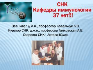 Зав. каф.: д.м.н., профессор Ковальчук Л.В. Куратор СНК: д.м.н., профессор  Ганковская  Л.В.