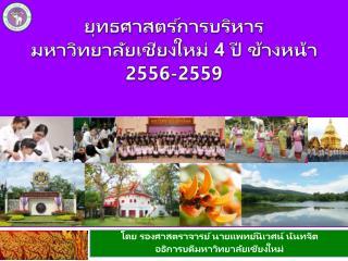 ยุทธศาสตร์การ บริหาร มหาวิทยาลัยเชียงใหม่  4  ปี ข้างหน้า 255 6 -2559