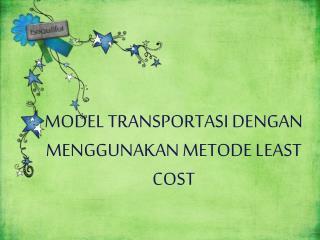 MODEL TRANSPORTASI DENGAN MENGGUNAKAN METODE LEAST COST