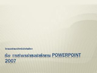 เรื่อง  การสร้างงานนำเสนอด้วยโปรแกรม  powerpoint  2007