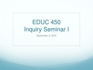 EDUC 450  Inquiry Seminar I