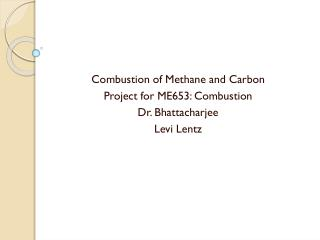 Combustion of Methane and Carbon Project for ME653: Combustion Dr.  Bhattacharjee Levi Lentz