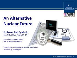 An Alternative  Nuclear Future Professor Bob Cywinski BSc, PhD,  CPhys ,  FInstP , SFHEA