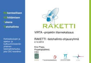 VIRTA –projektin tilannekatsaus RAKETTI -tietohallinto-ohjausryhmä 2.12.2013 Kirsi Pispa,