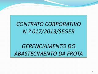 CONTRATO CORPORATIVO  N.º 017/2013/SEGER GERENCIAMENTO DO ABASTECIMENTO DA FROTA