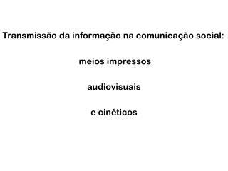 Transmissão da informação na comunicação social:  meios impressos a udiovisuais e cinéticos