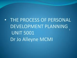 THE PROCESS OF PERSONAL DEVELOPMENT PLANNING  UNIT 5001 Dr Jo  Alleyne  MCMI