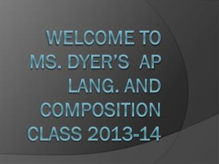 Welcome to Ms. Dyer's  AP Lang. and Composition Class 2013-14
