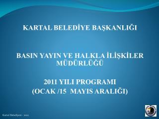 KARTAL BELEDİYE BAŞKANLIĞI BASIN YAYIN VE HALKLA İLİŞKİLER MÜDÜRLÜĞÜ 2011 YILI PROGRAMI