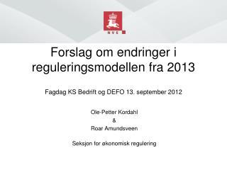 Forslag om endringer i  reguleringsmodellen fra 2013 Fagdag  KS Bedrift og DEFO 13. september 2012